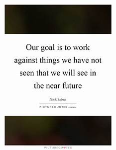 Our goal is to work against things we have not seen that ...