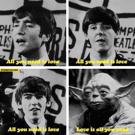 All you need is love is all you need The Beatles Yoda ...