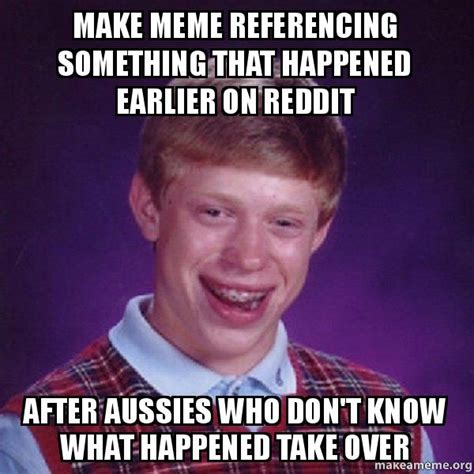 Make A Bad Luck Brian Meme - make meme referencing something that happened earlier on reddit after aussies who don t know