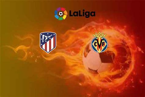 La Liga LIVE: Atletico Madrid vs Villarreal Head to Head ...