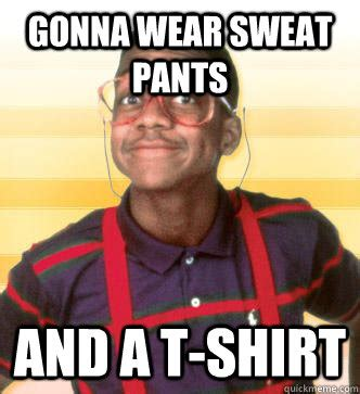 Gonna wear sweat pants and a t-shirt - Misc - quickmeme