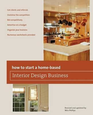home based interior design how to start a home based interior design business nita phillips 9780762750153