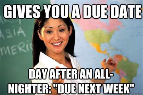 Due Date Meme - gives you a due date day after an all nighter quot due next week quot unhelpful high school teacher