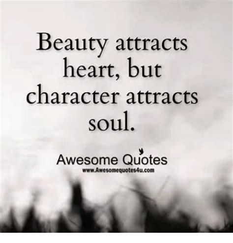 beauty attracts heart  character attracts soul awesome