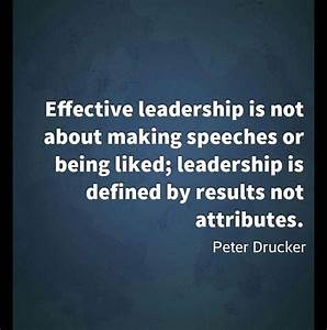 Effective leadership is not about speeches or being liked ...
