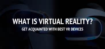What Is Virtual Reality? Get Acquainted With Best Vr Devices