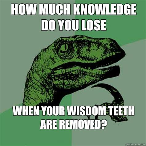 Wisdom Teeth Meme - how much knowledge do you lose when your wisdom teeth are removed philosoraptor quickmeme