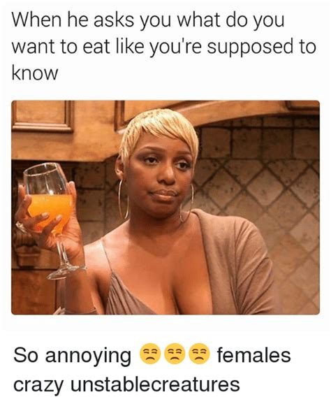 You Know What To Do Meme - when he asks you what do you want to eat like you re supposed to know so annoying females