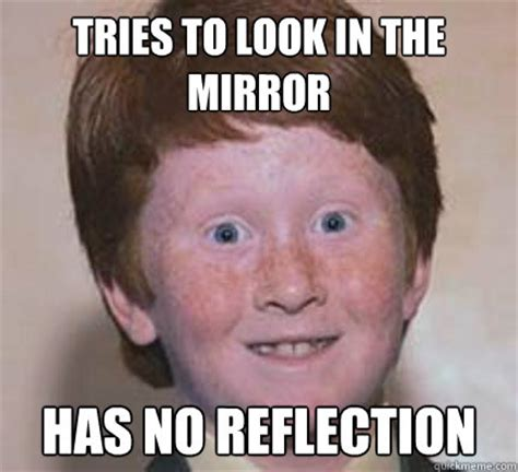 Mirror Meme - tries to look in the mirror has no reflection over confident ginger quickmeme