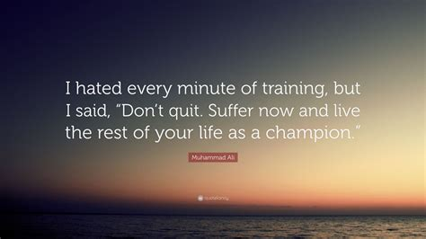 muhammad ali quote  hated  minute  training