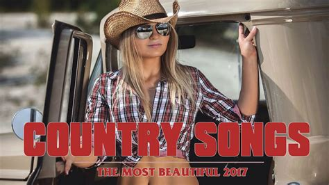top country songs the most beautiful country love songs 2017 best country music playlist 2017 music videos