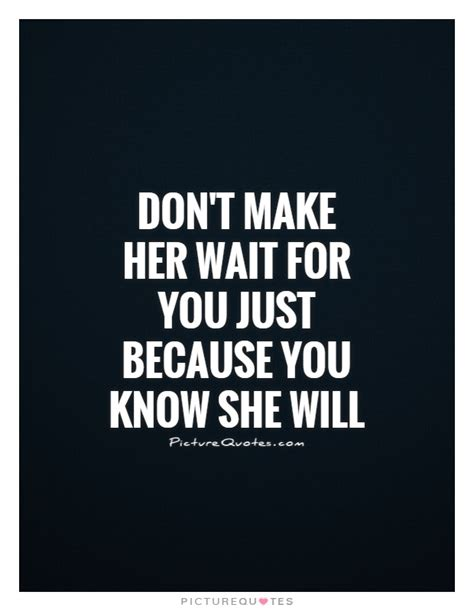 Dont Make Her Wait Too Long Quotes