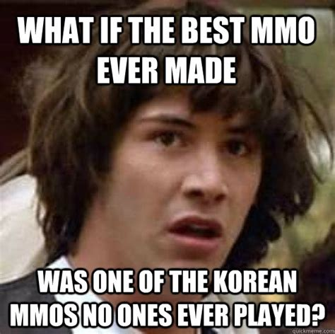 Mmo Memes - what if the best mmo ever made was one of the korean mmos no ones ever played conspiracy