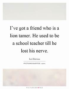 Iu002639ve Got A Friend Who Is A Lion Tamer He Used To Be A