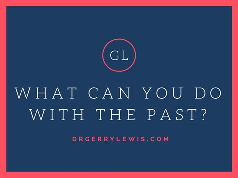 What Can You Do With The Past?  Dr Gerry Lewis