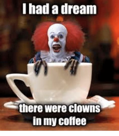 I Had A Dream Meme - i had a dream there were clowns in my coffee a dream meme on sizzle
