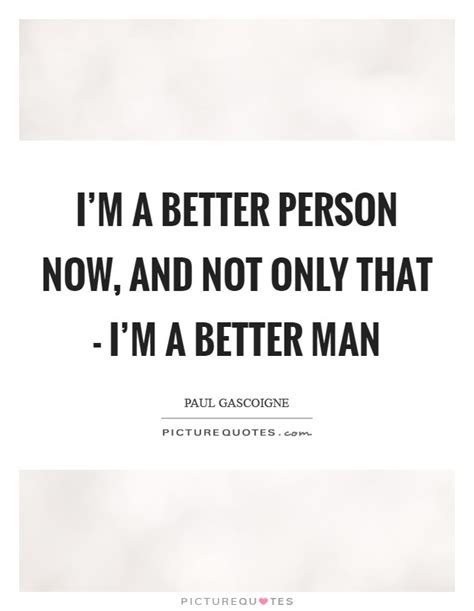 Im A Better Person Quotes