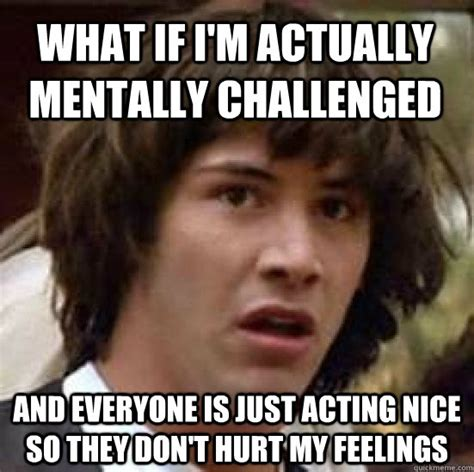 Feelings Meme - what if i m actually mentally challenged and everyone is just acting nice so they don t hurt my