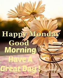 Happy Monday Good Morning Have A Great Day Pictures ...