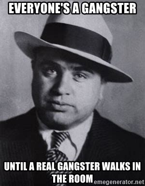 Real Gangster Meme - everyone s a gangster until a real gangster walks in the room al capone meme generator