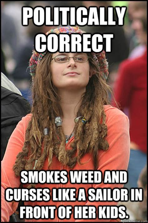 Politically Correct Meme - politically correct smokes weed and curses like a sailor in front of her kids college liberal