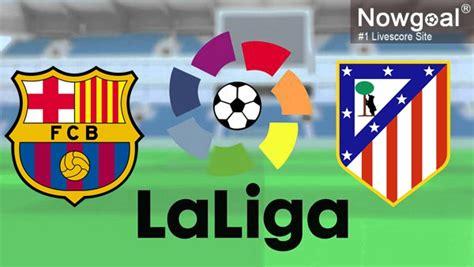 FC Barcelona VS Atletico Madrid | Nowogoal Tips ...