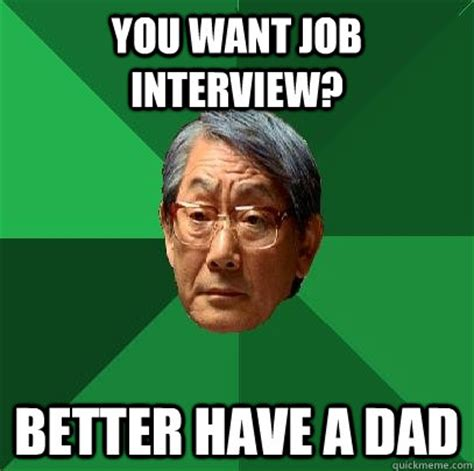 Job Interview Memes - you want job interview better have a dad high expectations asian father quickmeme