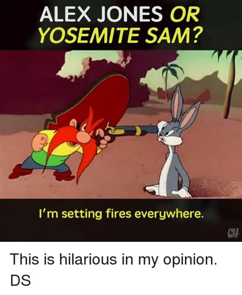 Yosemite Sam Meme - alex jones or yosemite sam i m setting fires everywhere this is hilarious in my opinion ds