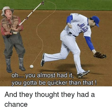 Gotta Be Quicker Than That Meme - oh you almost had it you gotta be quicker than that and they thought they had a chance sports