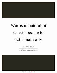 War is unnatural, it causes people to act unnaturally ...