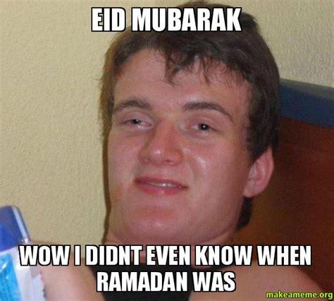 Eid Mubarak Meme - eid mubarak wow i didnt even know when ramadan was 10 guy make a meme