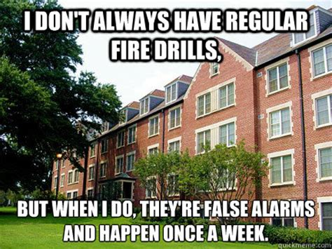 Fire Drill Meme - i don t always have regular fire drills but when i do they re false alarms and happen once a