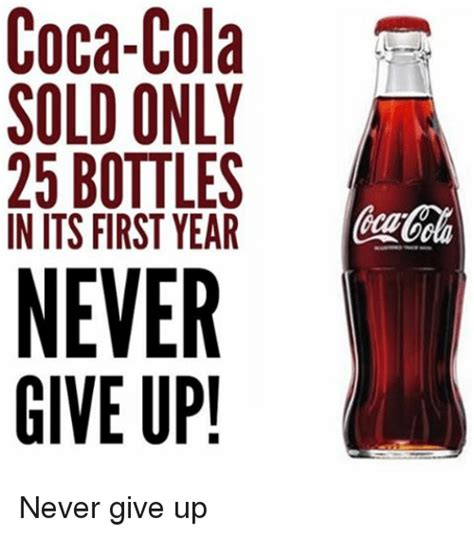Coca Cola Meme - coca cola sold only 25 bottles in its first year never give up never give up coca cola meme