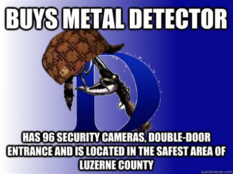 Metal Detector Meme - buys metal detector has 96 security cameras double door entrance and is located in the safest