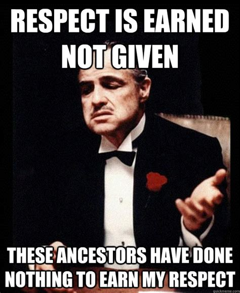 Respect Memes - respect is earned not given these ancestors have done nothing to earn my respect eadie the