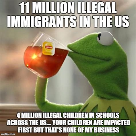 Illegal Immigration Meme - but thats none of my business memes imgflip