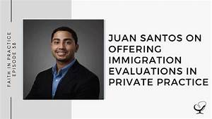 Juan Santos On Offering Immigration Evaluations In Private Practice