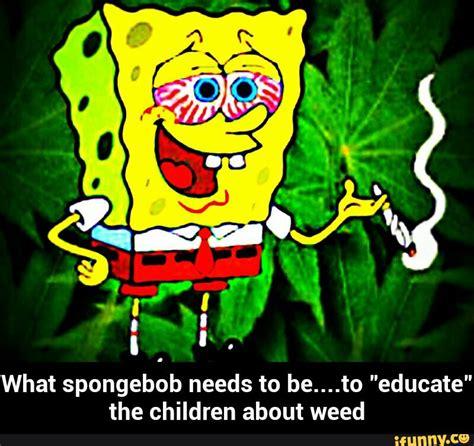 Spongebob Weed Memes - spongebob weed memes 28 images spongebob 4 19 minute later 4 20 smoke weed 420 memes memes