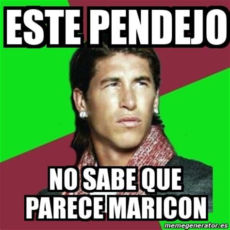 Maricon Meme - meme sergio ramos este pendejo no sabe que parece maricon 7778967