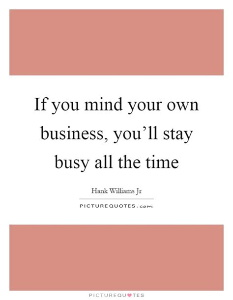 If You Mind Your Own Business Quotes