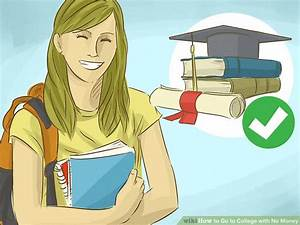 Ways To Get Good Grades 4 Ways To Go To College With No Money Wikihow