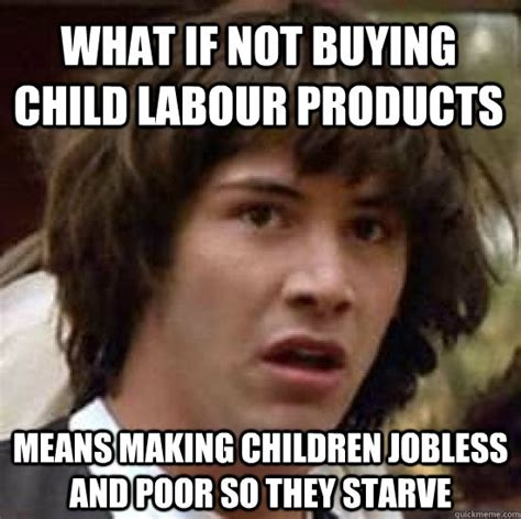 Child Memes - what if not buying child labour products means making children jobless and poor so they starve