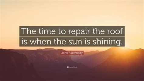 john  kennedy quote  time  repair  roof