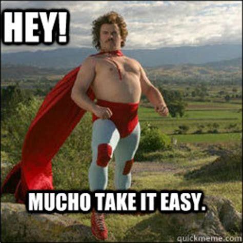 Take It Easy Mexican Meme - hey mucho take it easy nacho libre quickmeme