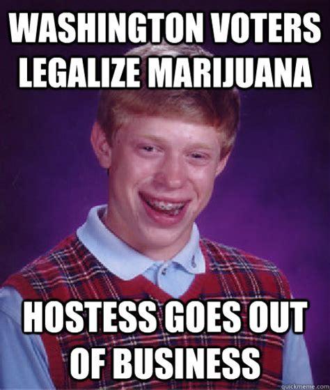 Legalize Weed Meme - washington voters legalize marijuana hostess goes out of business bad luck brian quickmeme