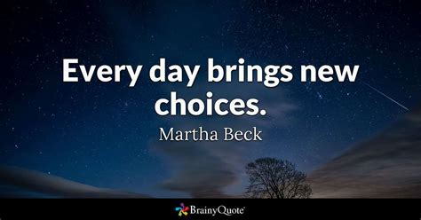 day brings  choices martha beck brainyquote