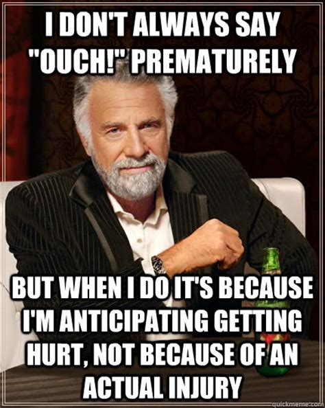 Ouch Meme - i don t always say quot ouch quot prematurely but when i do it s because i m anticipating getting hurt