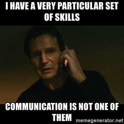 Communication Meme - i have a very particular set of skills communication is not one of them liam neeson taken