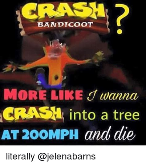 Crash Meme - crash bandicoot crash into a tree at 200mph and die literally crash bandicoot meme on me me