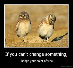 If you can't change something,Change your point of viewDe ...